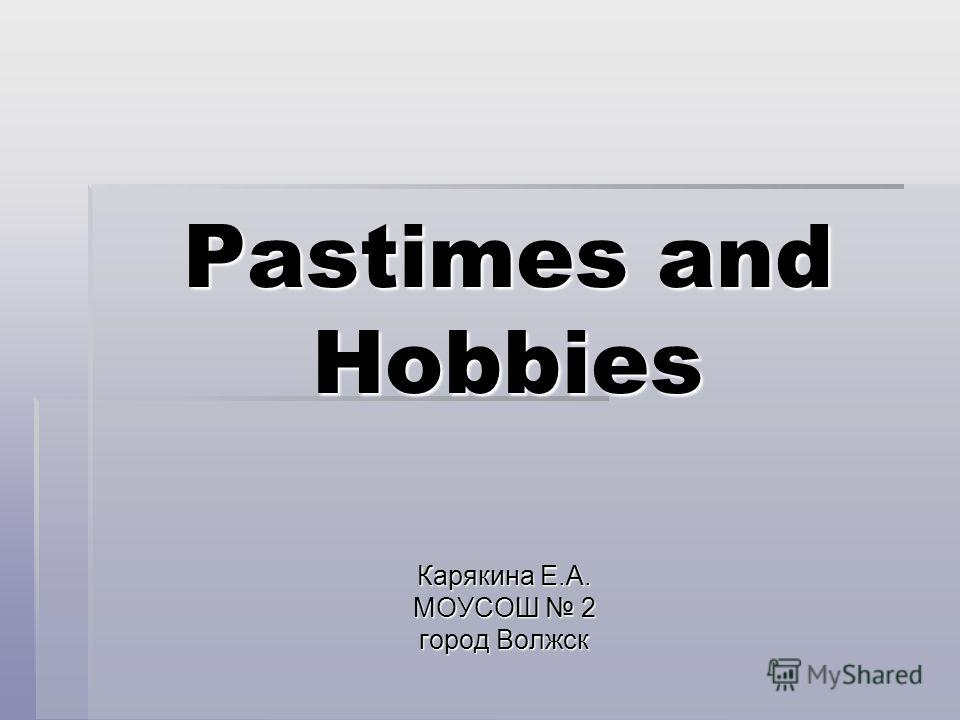 Pastimes and Hobbies Карякина Е.А. МОУСОШ 2 город Волжск