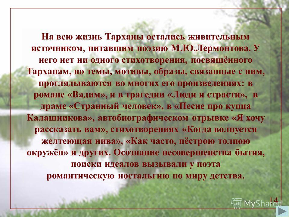 На всю жизнь Тарханы остались живительным источником, питавшим поэзию М.Ю.Лермонтова. У него нет ни одного стихотворения, посвящённого Тарханам, но темы, мотивы, образы, связанные с ним, проглядываются во многих его произведениях: в романе «Вадим», и