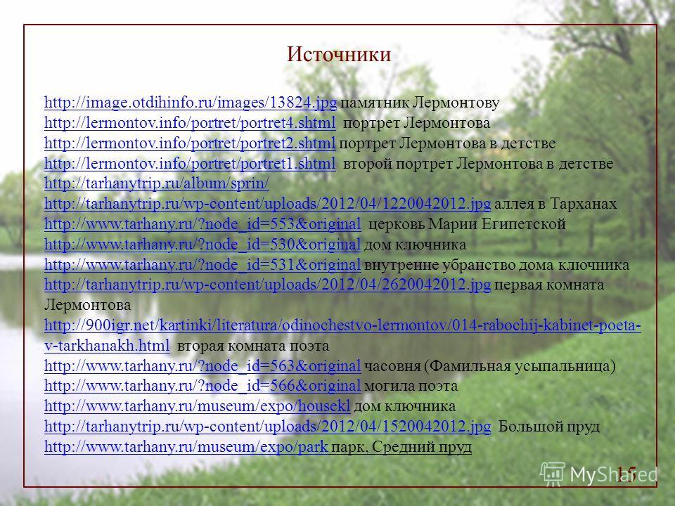 15 Источники http://image.otdihinfo.ru/images/13824.jpghttp://image.otdihinfo.ru/images/13824. jpg памятник Лермонтову http://lermontov.info/portret/portret4.shtmlhttp://lermontov.info/portret/portret4. shtml портрет Лермонтова http://lermontov.info/