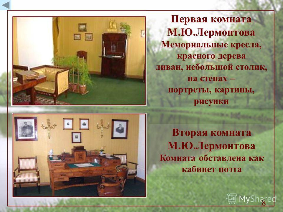 Первая комната М.Ю.Лермонтова Мемориальные кресла, красного дерева диван, небольшой столик, на стенах – портреты, картины, рисунки Вторая комната М.Ю.Лермонтова Комната обставлена как кабинет поэта 8