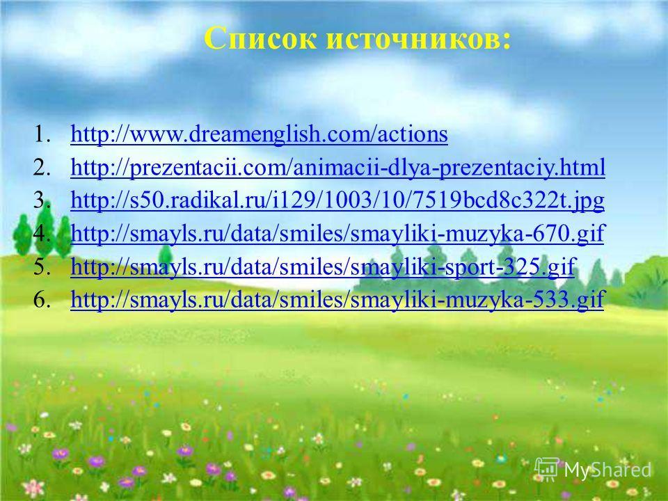 Список источников: 1.http://www.dreamenglish.com/actionshttp://www.dreamenglish.com/actions 2.http://prezentacii.com/animacii-dlya-prezentaciy.htmlhttp://prezentacii.com/animacii-dlya-prezentaciy.html 3.http://s50.radikal.ru/i129/1003/10/7519bcd8c322