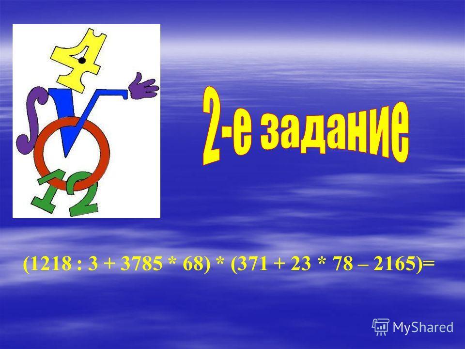 (1218 : 3 + 3785 * 68) * (371 + 23 * 78 – 2165)=