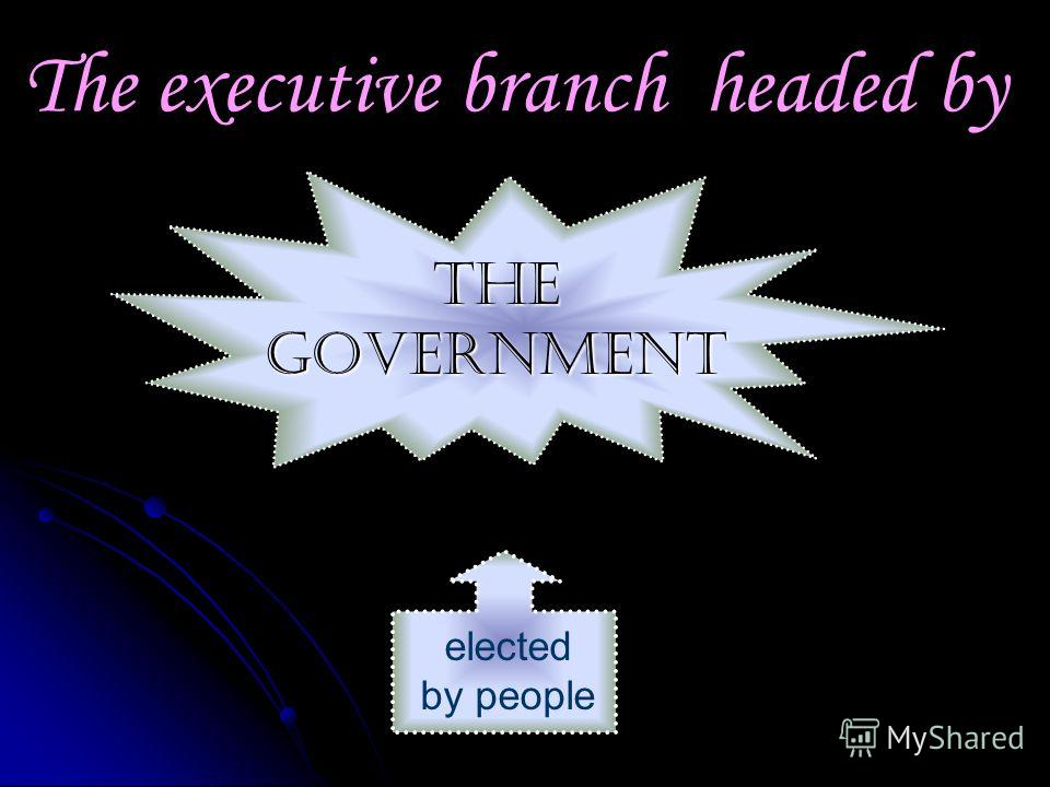 The executive branch headed by elected by people The Government