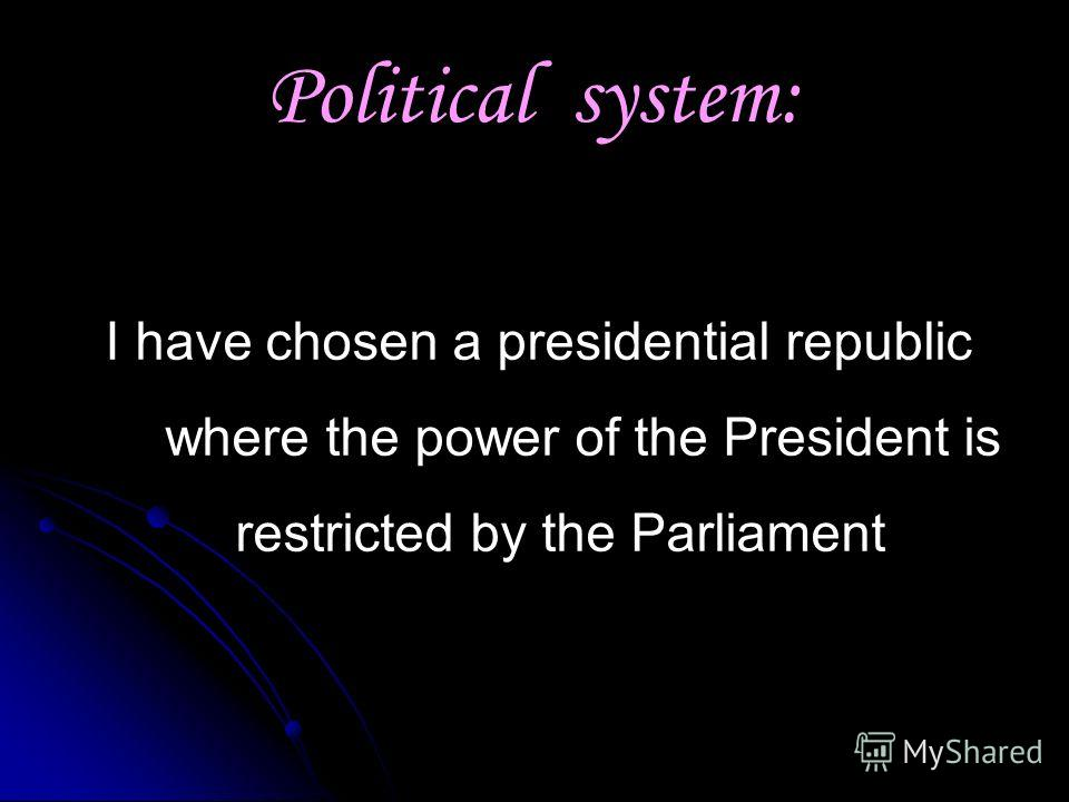 Political system: I have chosen a presidential republic where the power of the President is restricted by the Parliament