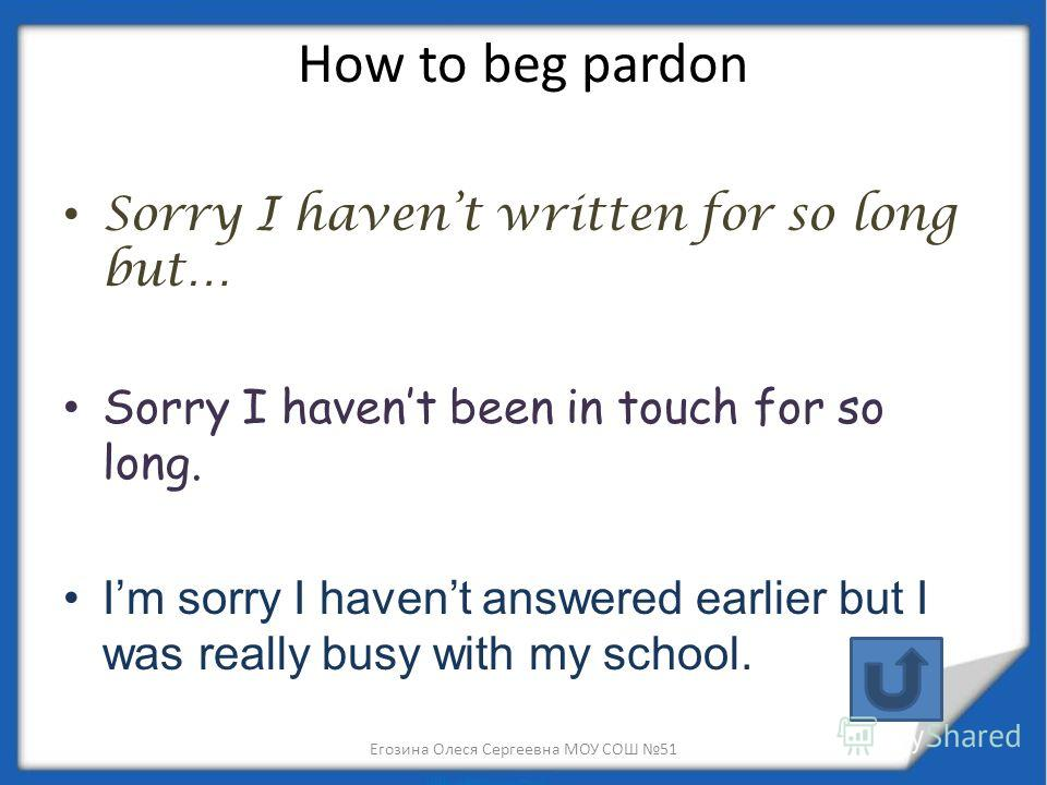 How to beg pardon Sorry I havent written for so long but… Sorry I havent been in touch for so long. Im sorry I havent answered earlier but I was really busy with my school. Егозина Олеся Сергеевна МОУ СОШ 51