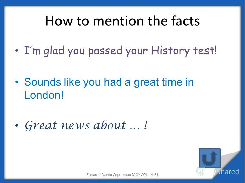 How to mention the facts Im glad you passed your History test! Sounds like you had a great time in London! Great news about … ! Егозина Олеся Сергеевна МОУ СОШ 51