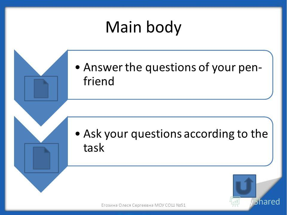 Main body Answer the questions of your pen- friend Ask your questions according to the task Егозина Олеся Сергеевна МОУ СОШ 51
