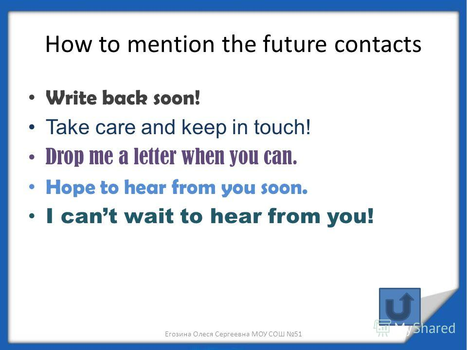 How to mention the future contacts Write back soon! Take care and keep in touch! Drop me a letter when you can. Hope to hear from you soon. I cant wait to hear from you! Егозина Олеся Сергеевна МОУ СОШ 51