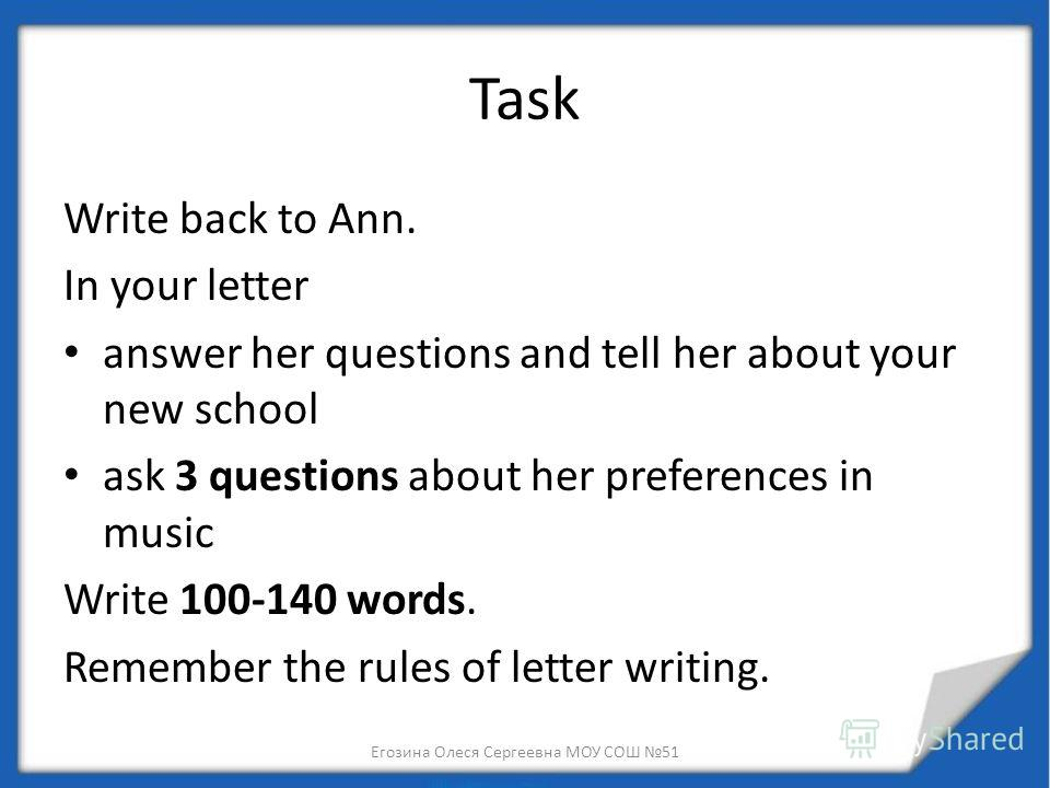 Task Write back to Ann. In your letter answer her questions and tell her about your new school ask 3 questions about her preferences in music Write 100-140 words. Remember the rules of letter writing. Егозина Олеся Сергеевна МОУ СОШ 51