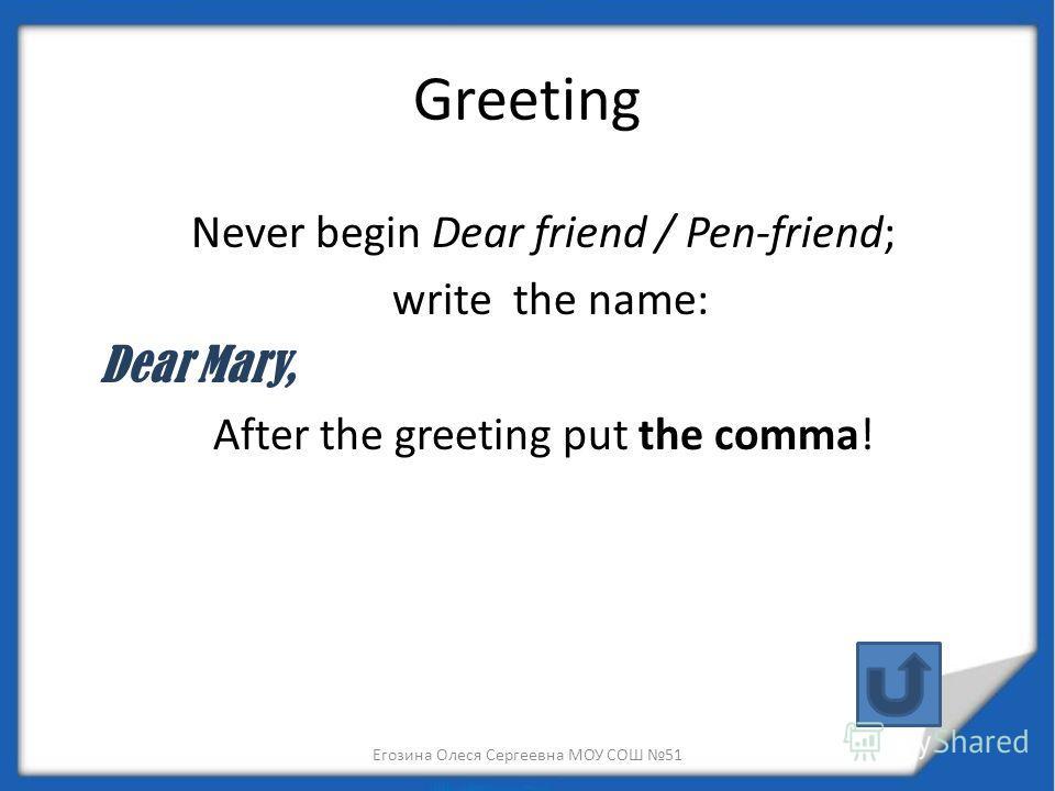 Greeting Never begin Dear friend / Pen-friend; write the name: Dear Mary, After the greeting put the comma! Егозина Олеся Сергеевна МОУ СОШ 51