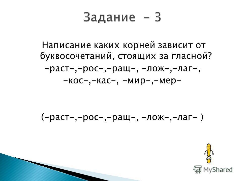 Написание каких корней зависит от буквосочетаний, стоящих за гласной? -раст-,-рос-,-ращ-, -лож-,-лаг-, -кос-,-кас-, -мир-,-мер- (-раст-,-рос-,-ращ-, -лож-,-лаг- )
