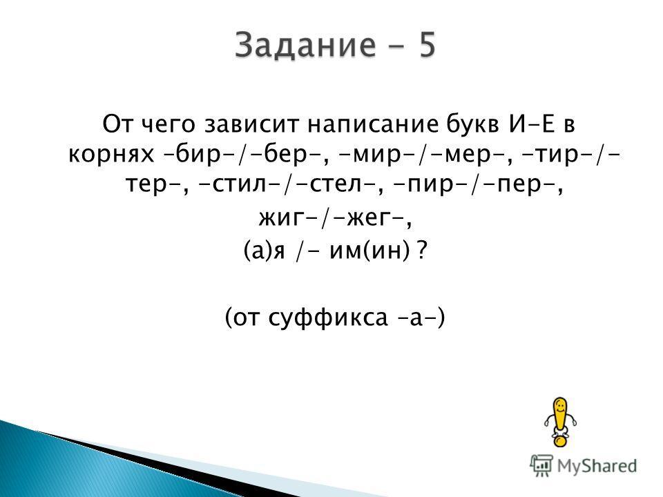 От чего зависит написание букв И-Е в корнях –бир-/-бер-, -мир-/-мер-, -тир-/- тер-, -сетил-/-стел-, -пир-/-пер-, жиг-/-жег-, (а)я /- им(ин) ? (от суффикса –а-)