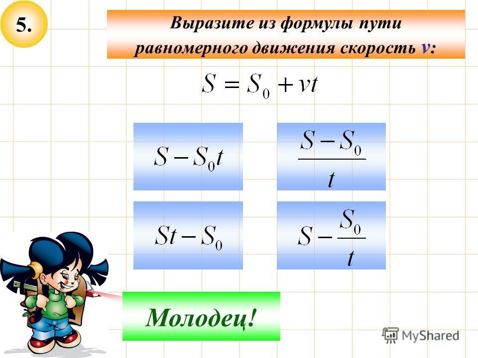 5. Выразите из формулы пути равномерного движения скорость v : Не верно! Молодец!