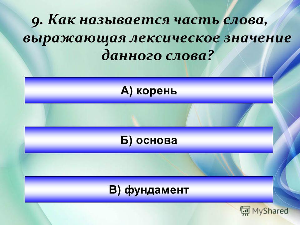 9. Как называется часть слова, выражающая лексическое значение даного слова? А) корень Б) основа В) фундамент