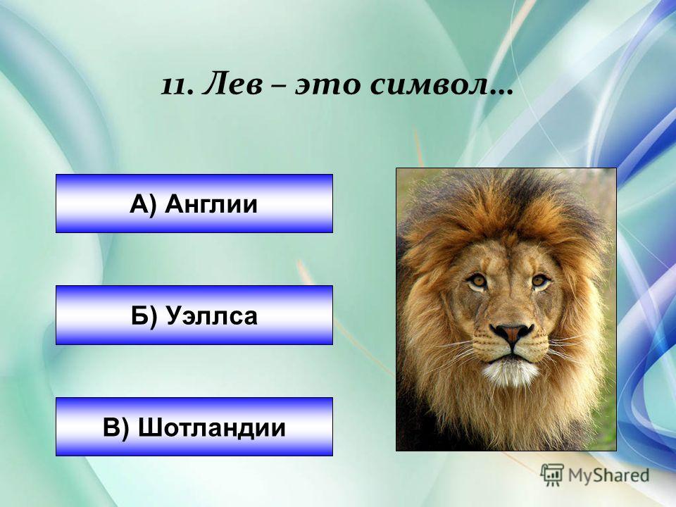 А) Англии Б) Уэллса В) Шотландии 11. Лев – это символ…
