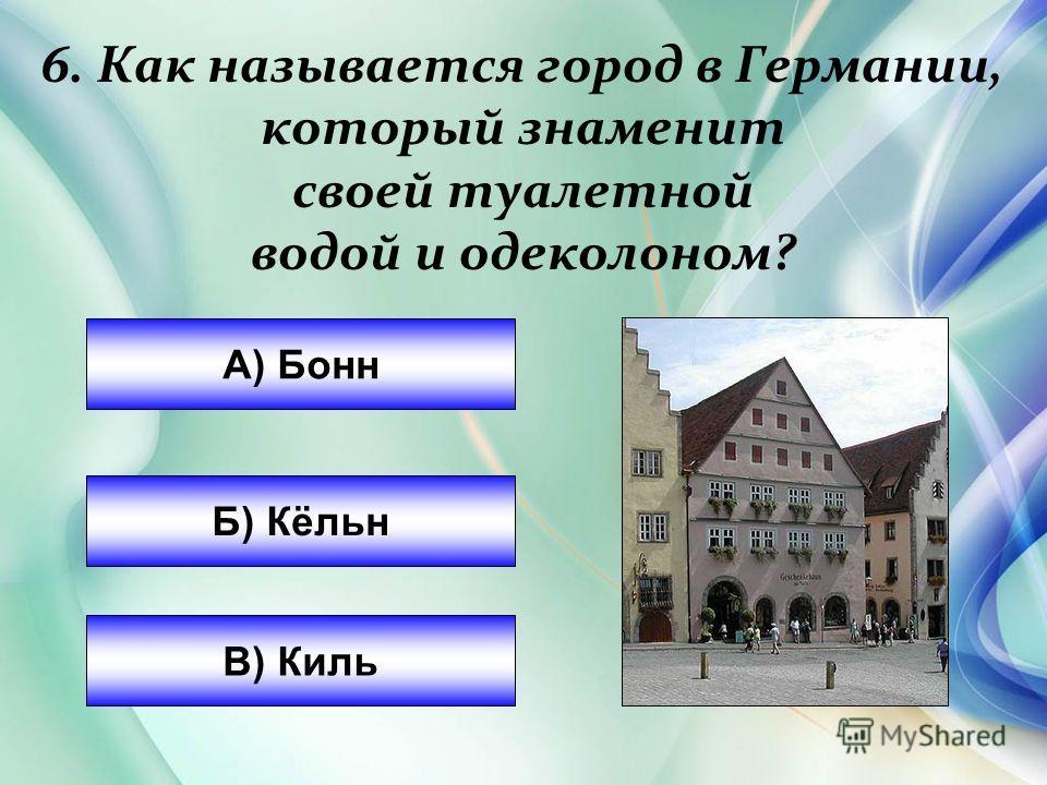 6. Как называется город в Германии, который знаменит своей туалетной водой и одеколоном? А) Бон Б) Кёльн В) Киль