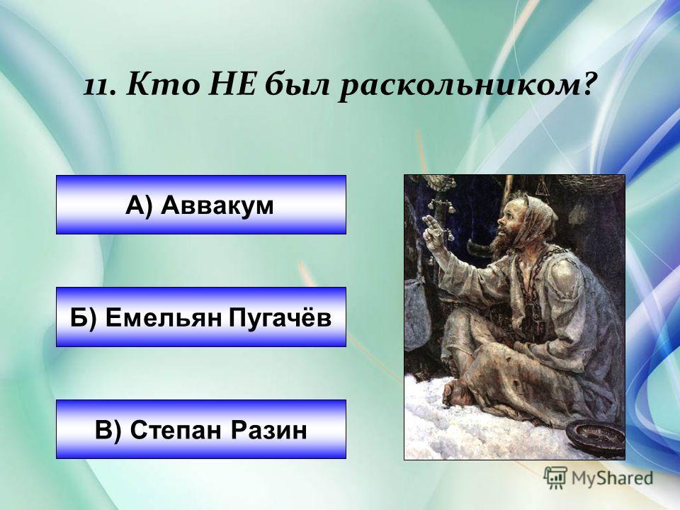А) Аввакум Б) Емельян Пугачёв В) Степан Разин 11. Кто НЕ был раскольником?