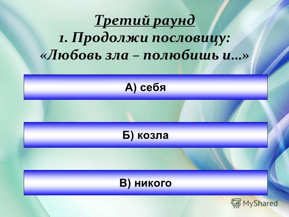 Третий раунд 1. Продолжи пословицу: «Любовь зла – полюбишь и…» А) себя Б) козла В) никого