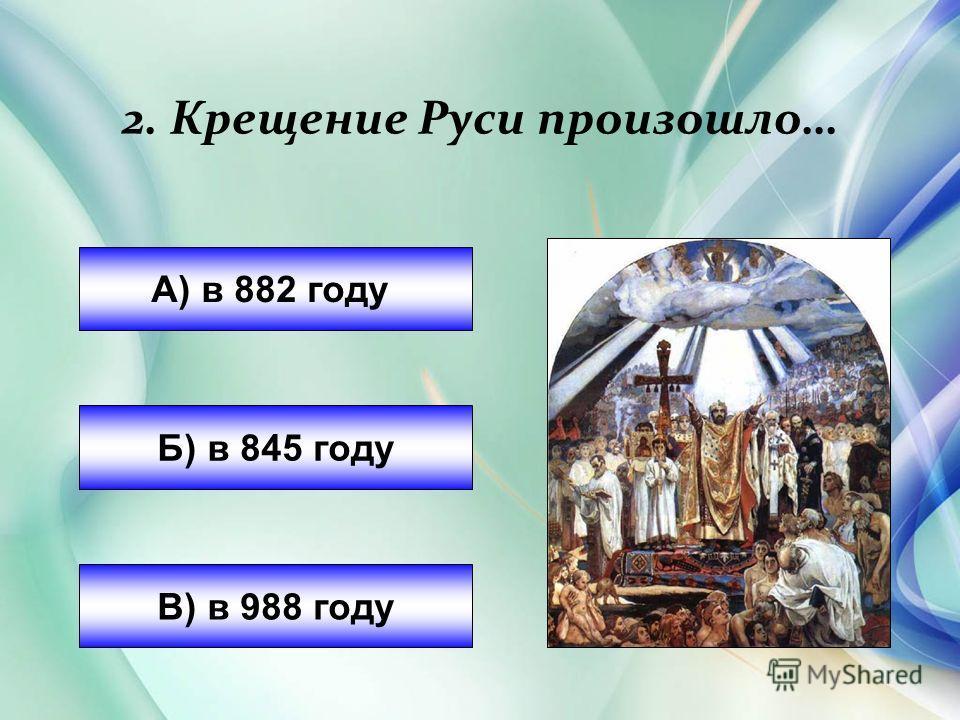 2. Крещение Руси произошло… А) в 882 году Б) в 845 году В) в 988 году