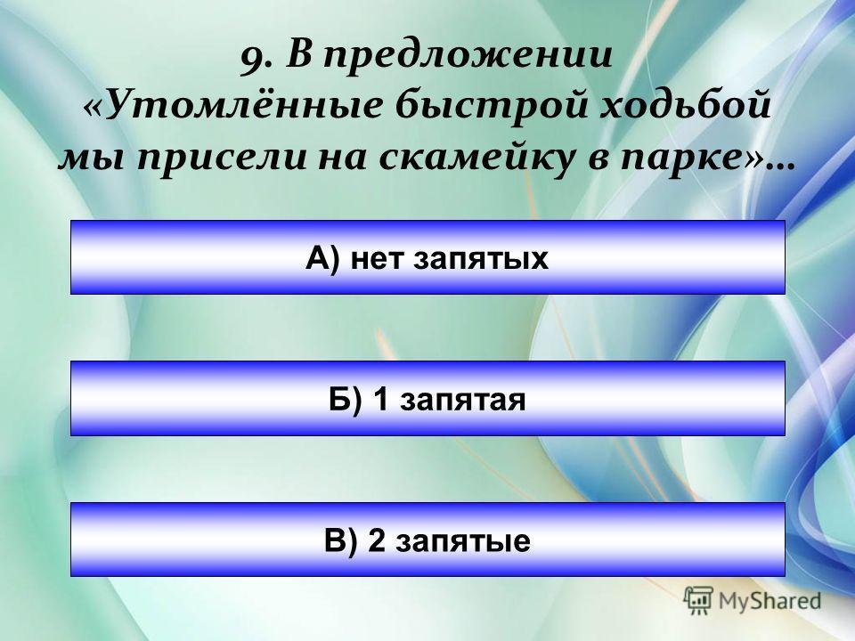 9. В предложении «Утомлёные быстрой ходьбой мы присели на скамейку в парке»… А) нет запятых Б) 1 запятая В) 2 запятые