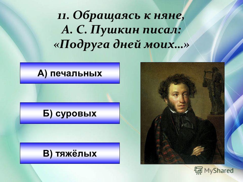 А) печальных Б) суровых В) тяжёлых 11. Обращаясь к няне, А. С. Пушкин писал: «Подруга дней моих…»