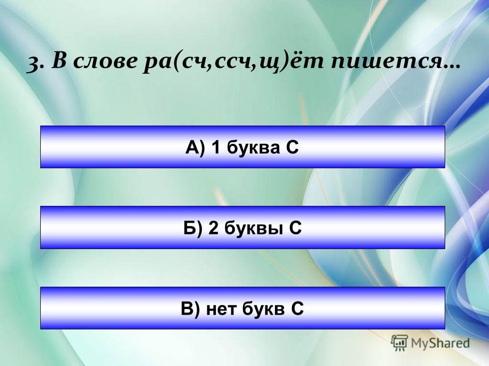 3. В слове ра(сч,сч,щ)от пишется… А) 1 буква С Б) 2 буквы С В) нет букв С