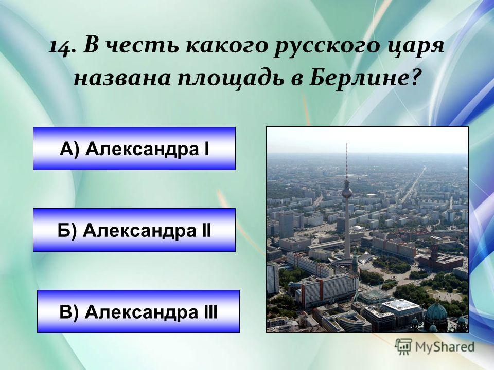 14. В честь какого русского царя названа площадь в Берлине? А) Александра I Б) Александра II В) Александра III