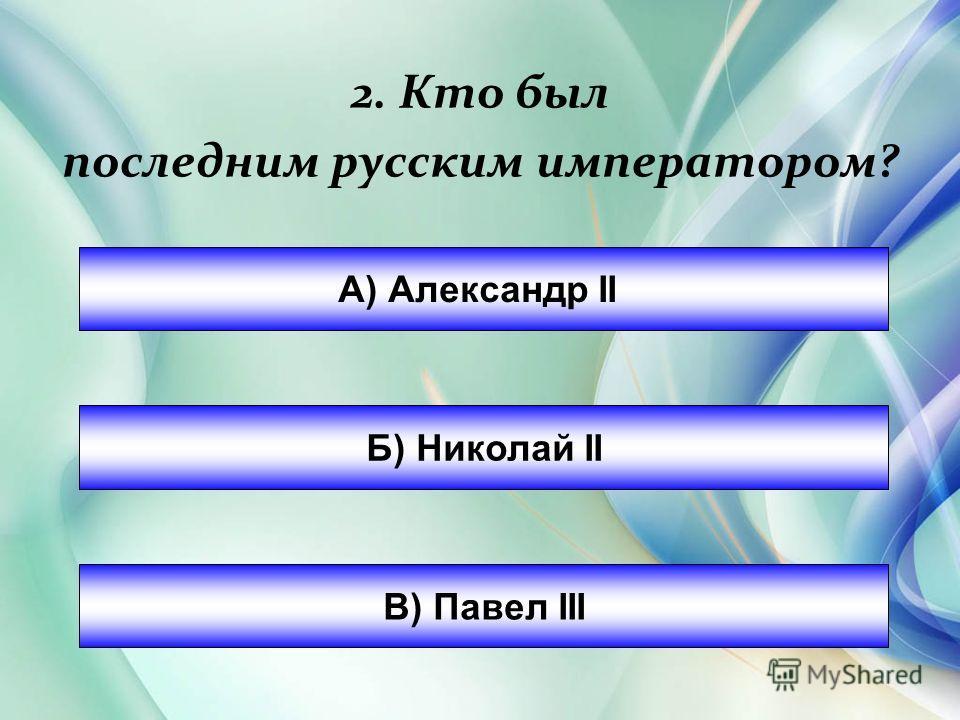 2. Кто был последним русским императором? А) Александр II Б) Николай II В) Павел III