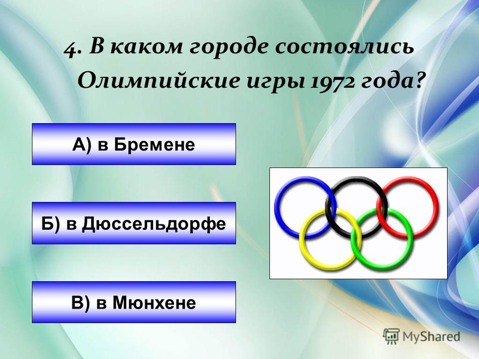 А) в Бремене Б) в Дюссельдорфе В) в Мюнхене 4. В каком городе состоялись Олимпийские игры 1972 года?