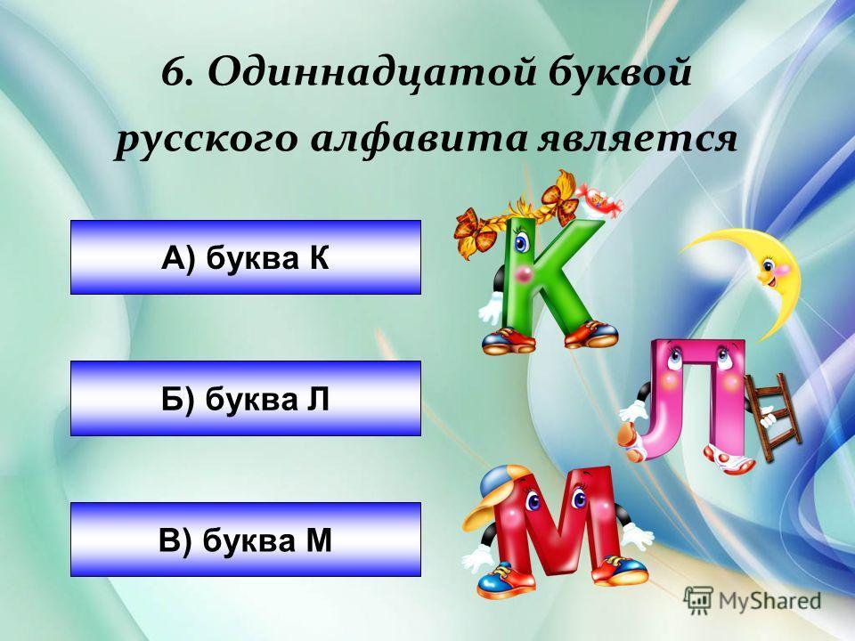 6. Одинадцатой буквой русского алфавита является А) буква К Б) буква Л В) буква М