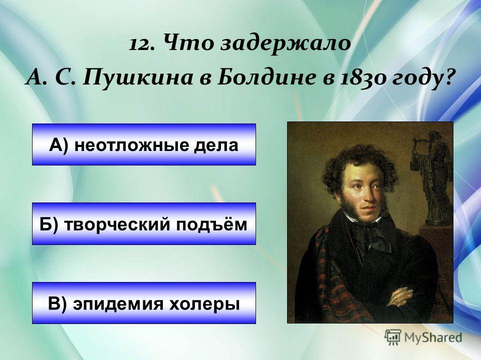 12. Что задержало А. С. Пушкина в Болдине в 1830 году? А) неотложные дела Б) творческий подъём В) эпидемия холеры