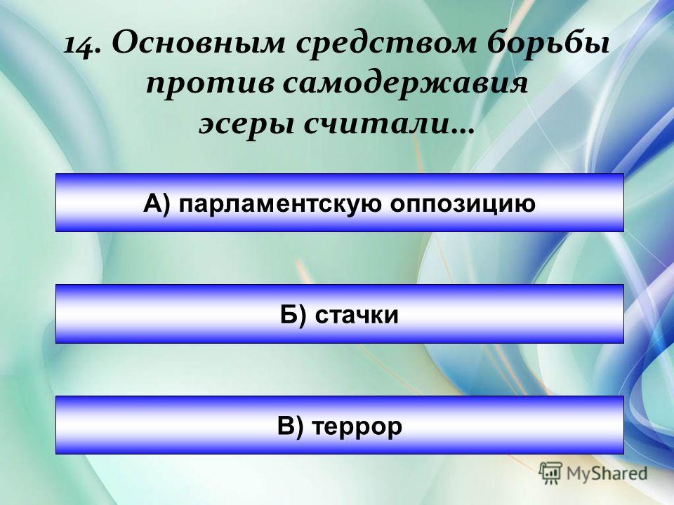 14. Основным средством борьбы против самодержавия эсеры считали… А) парламентскую оппозицию Б) стачки В) террор