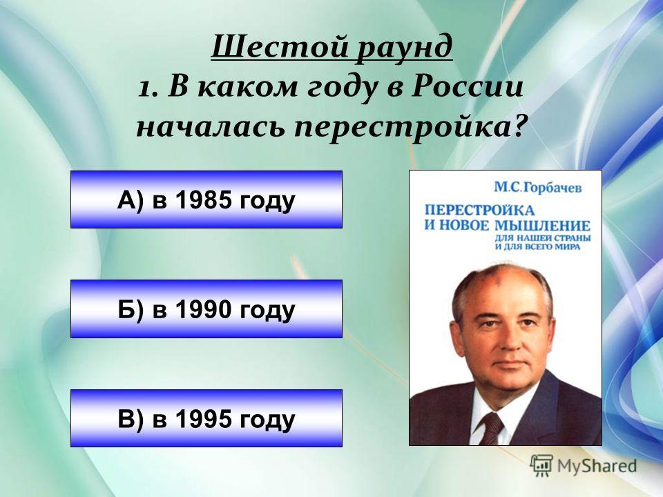 Шестой раунд 1. В каком году в России началась перестройка? А) в 1985 году Б) в 1990 году В) в 1995 году