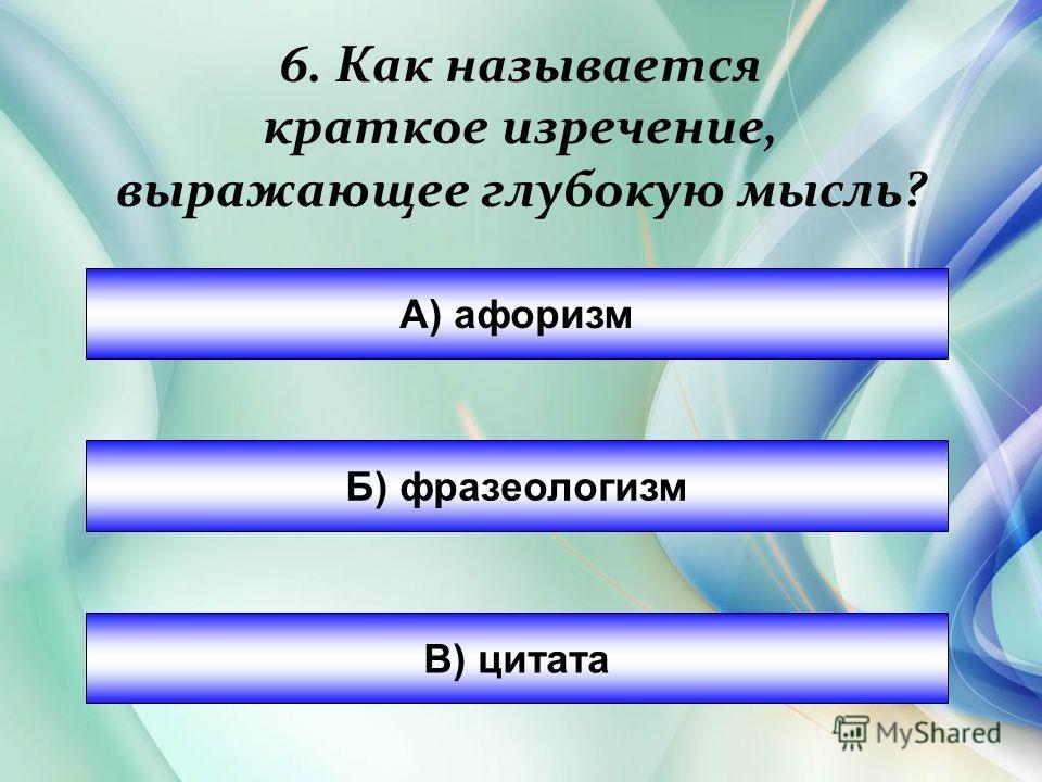6. Как называется краткое изречение, выражающее глубокую мысль? А) афоризм Б) фразеологизм В) цитата