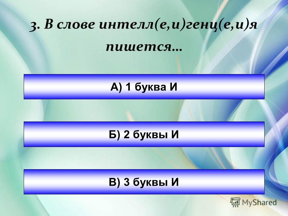 3. В слове интел(е,и)генц(е,и)я пишется… А) 1 буква И Б) 2 буквы И В) 3 буквы И