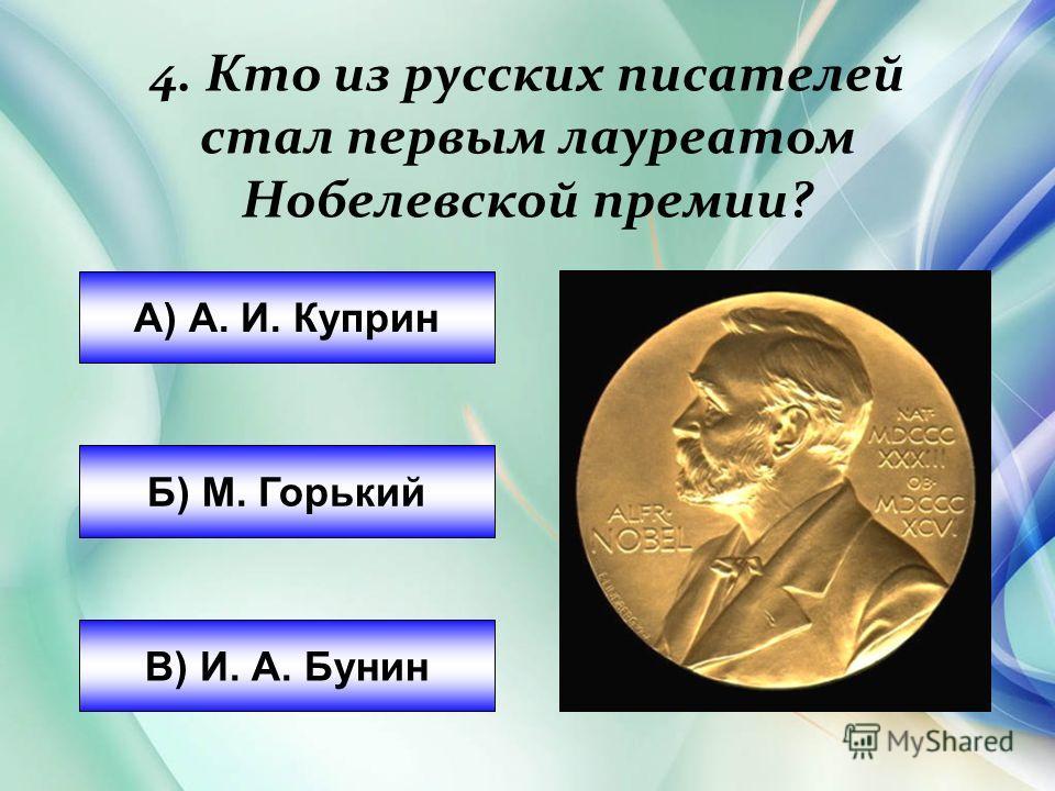 А) А. И. Куприн Б) М. Горький В) И. А. Бунин 4. Кто из русских писателей стал первым лауреатом Нобелевской премии?