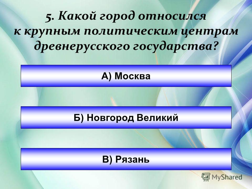 А) Москва Б) Новгород Великий В) Рязань 5. Какой город относился к крупным политическим центрам древнерусского государства?