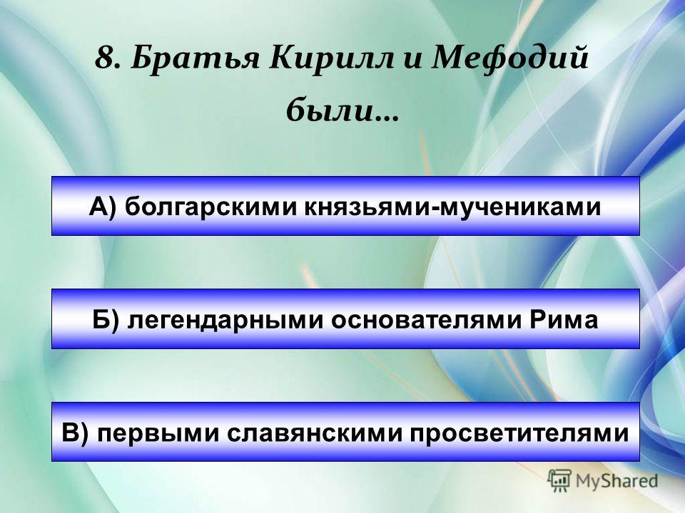 8. Братья Кирилл и Мефодий были… А) болгарскими князьями-мучениками Б) легендарными основателями Рима В) первыми славянскими просветителями