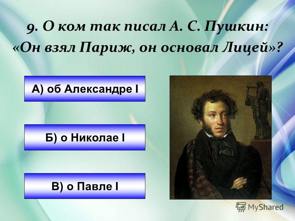 9. О ком так писал А. С. Пушкин: «Он взял Париж, он основал Лицей»? А) об Александре I Б) о Николае I В) о Павле I