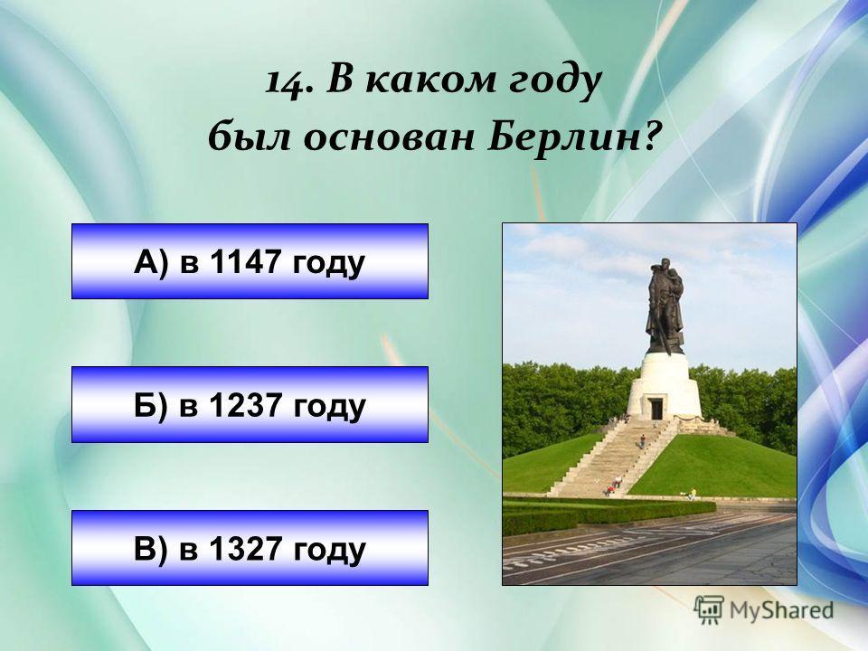 14. В каком году был основан Берлин? А) в 1147 году Б) в 1237 году В) в 1327 году