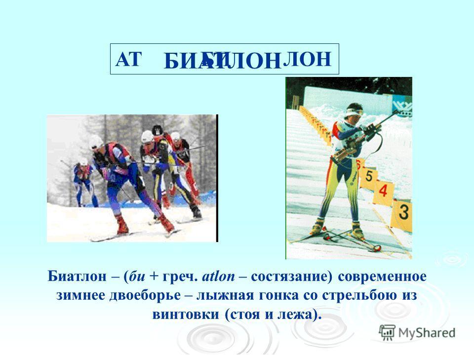 АТ БИ ЛОН БИАТЛОН Биатлон – (би + греч. аtlon – состязание) современное зимуее двоеборье – лыжна я гонка со стрельбою из винтовки (стоя и лежа).