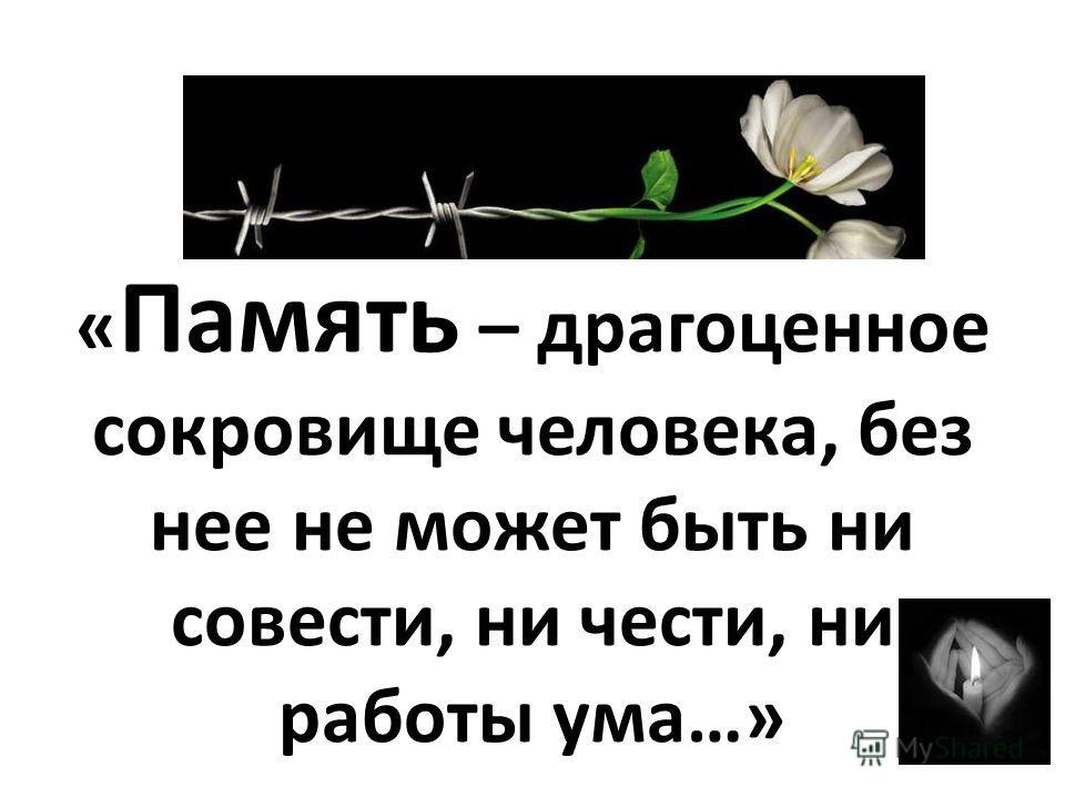 « Память – драгоценное сокровище человека, без нее не может быть ни совести, ни чести, ни работы ума…»