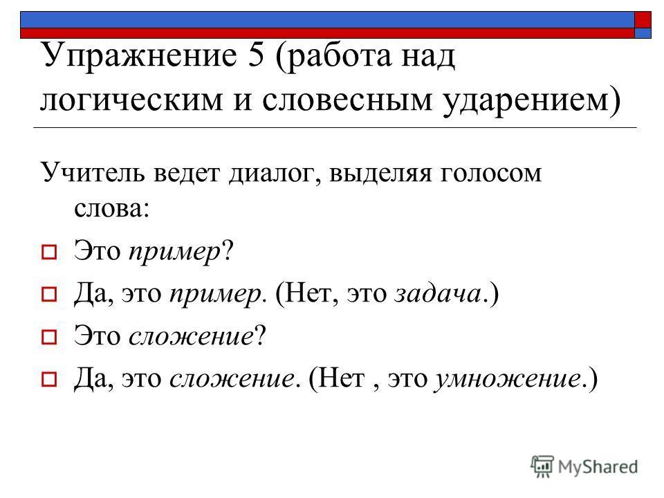 Упражнение 5 (работа над логическим и словесным ударением) Учитель ведет диалог, выделяя голосом слова: Это пример? Да, это пример. (Нет, это задача.) Это сложение? Да, это сложение. (Нет, это умножение.)