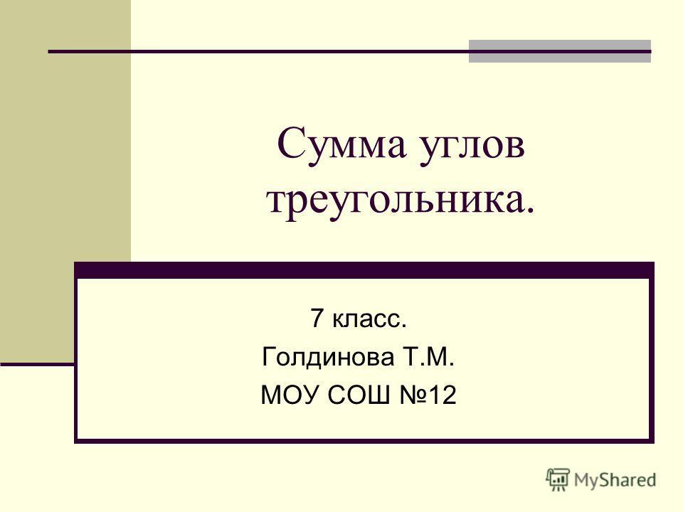 Сумма углов треугольника. 7 класс. Голдинова Т.М. МОУ СОШ 12