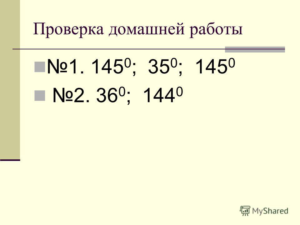 Проверка домашней работы 1. 145 0 ; 35 0 ; 145 0 2. 36 0 ; 144 0