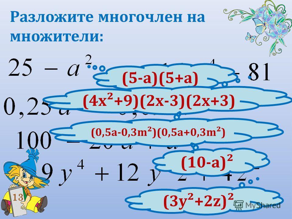 Разложите многочлен на множители: 13 (5-а)(5+а) (4 х²+9)(2 х-3)(2 х+3) (0,5 а-0,3m²)(0,5a+0,3m²) (10-а)² (3 у²+2z)²
