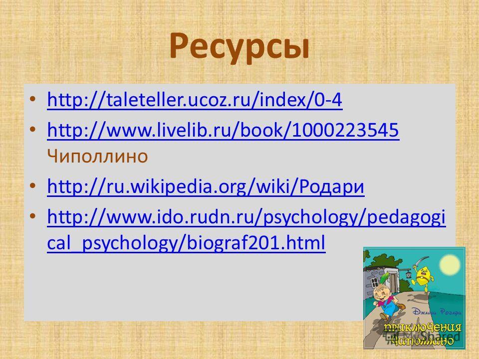 Ресурсы http://taleteller.ucoz.ru/index/0-4 http://www.livelib.ru/book/1000223545 Чиполлино http://www.livelib.ru/book/1000223545 http://ru.wikipedia.org/wiki/Родари http://ru.wikipedia.org/wiki/Родари http://www.ido.rudn.ru/psychology/pedagogi cal_p