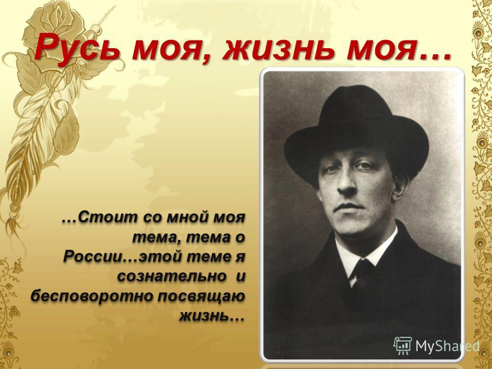 Русь моя, жизнь моя… …Стоит со мной моя тема, тема о России…этой теме я сознательно и бесповоротно посвящаю жизнь…