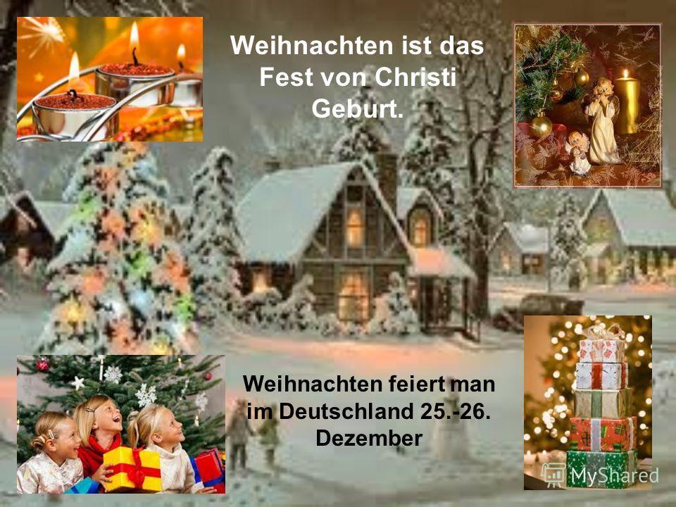 Weihnachten ist das Fest von Christi Geburt. Weihnachten feiert man im Deutschland 25.-26. Dezember