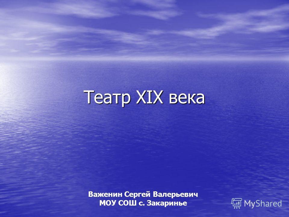 Театр XIX века Важенин Сергей Валерьевич МОУ СОШ с. Закаринье